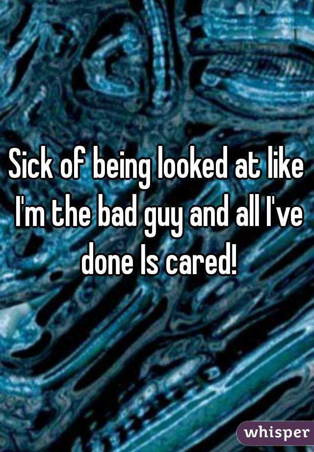 Sick of being looked at like I'm the bad guy and all I've done Is cared!