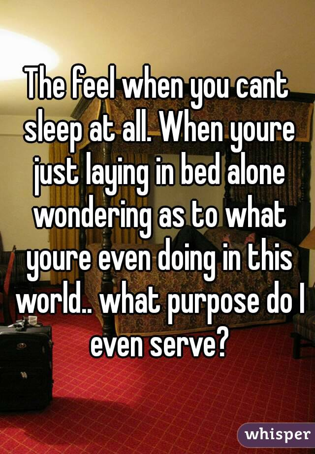 The feel when you cant sleep at all. When youre just laying in bed alone wondering as to what youre even doing in this world.. what purpose do I even serve?