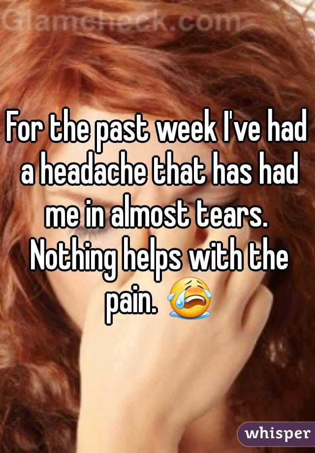 For the past week I've had a headache that has had me in almost tears.  Nothing helps with the pain. 😭