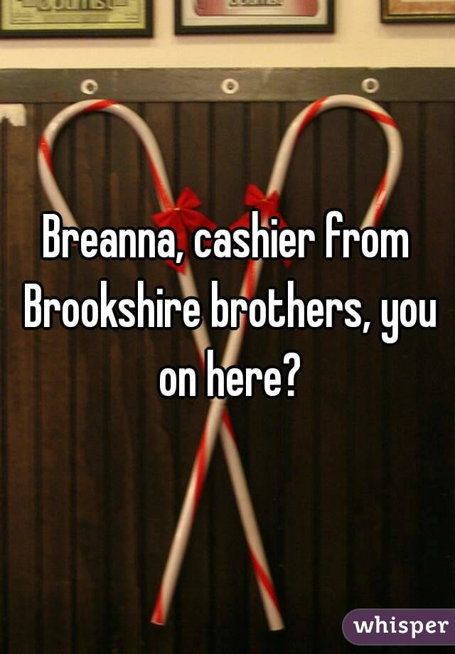 Breanna, cashier from Brookshire brothers, you on here?