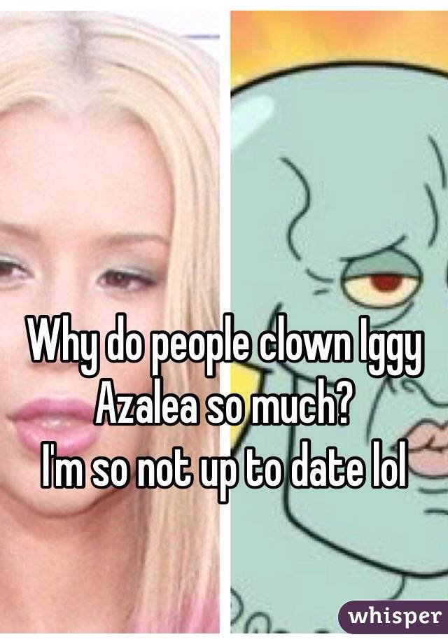 Why do people clown Iggy Azalea so much?  I'm so not up to date lol