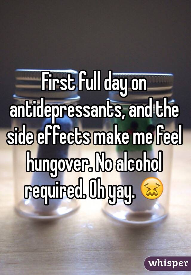 First full day on antidepressants, and the side effects make me feel hungover. No alcohol required. Oh yay. 😖