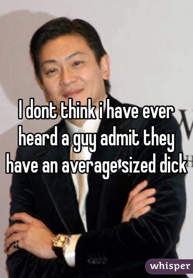 I dont think i have ever heard a guy admit they have an average sized dick