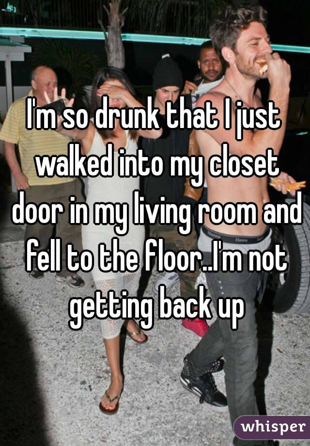 I'm so drunk that I just walked into my closet door in my living room and fell to the floor..I'm not getting back up