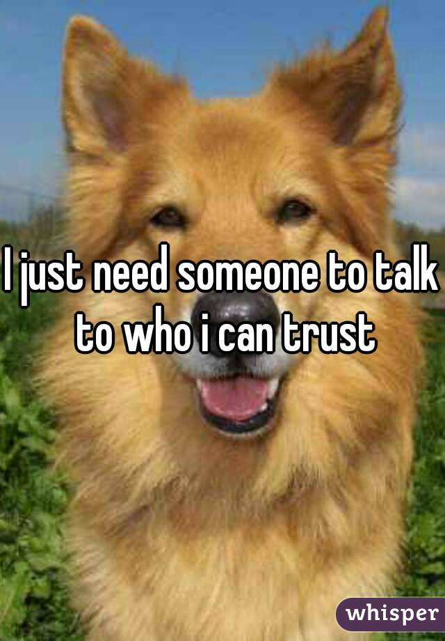 I just need someone to talk to who i can trust