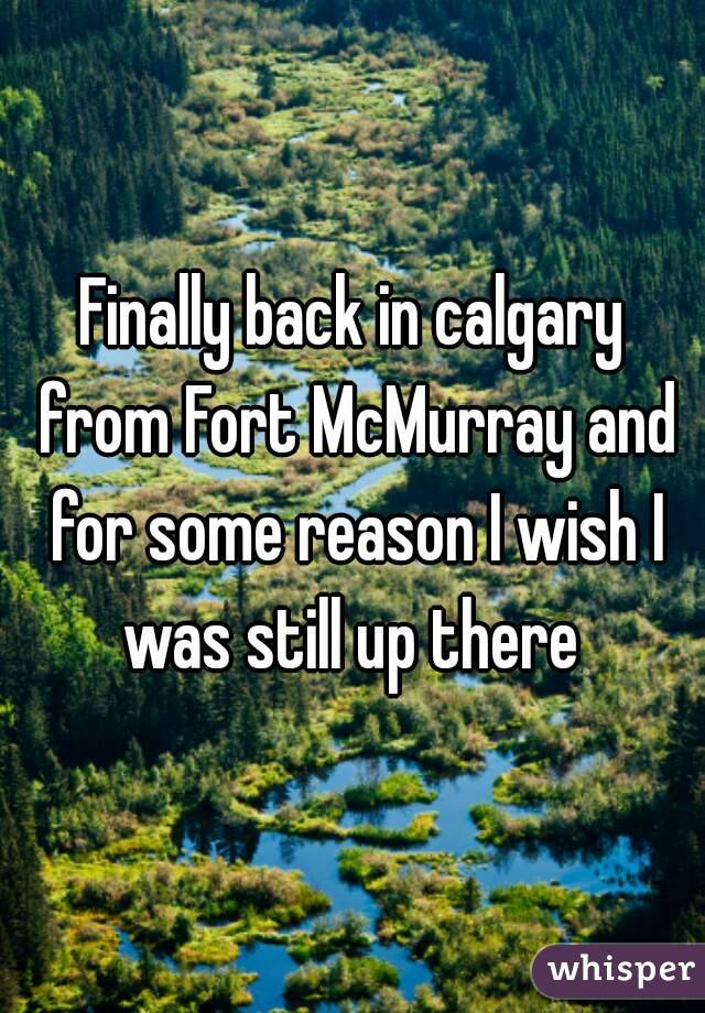 Finally back in calgary from Fort McMurray and for some reason I wish I was still up there