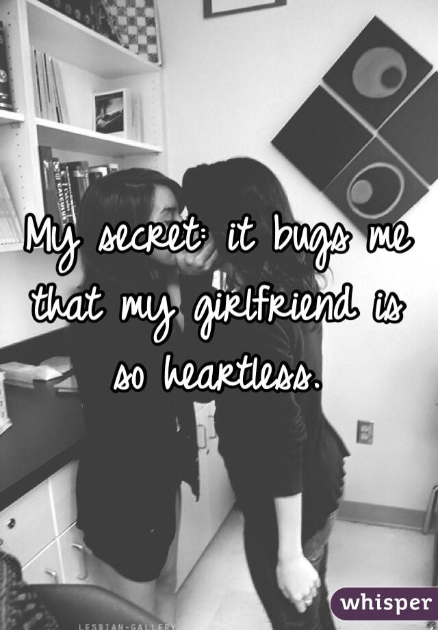My secret: it bugs me that my girlfriend is so heartless.