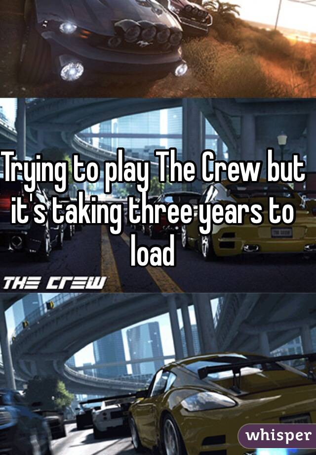 Trying to play The Crew but it's taking three years to load