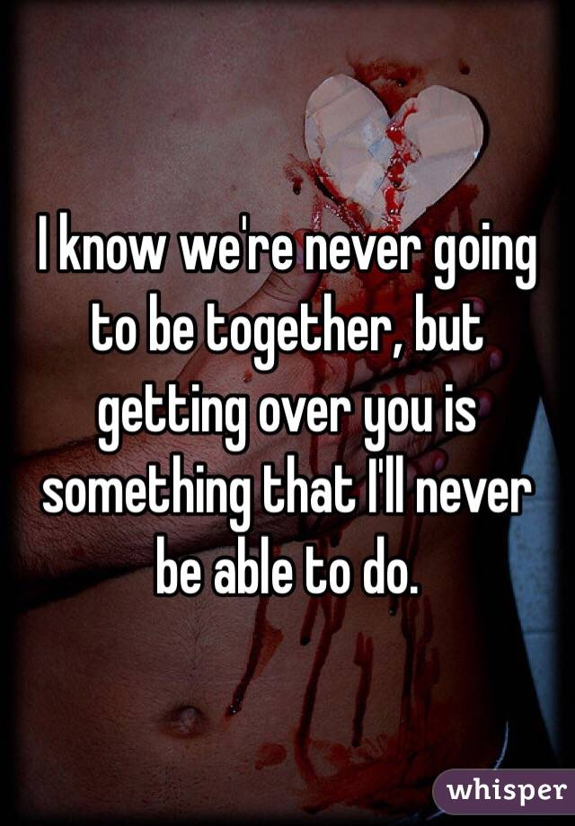 I know we're never going to be together, but getting over you is something that I'll never be able to do.