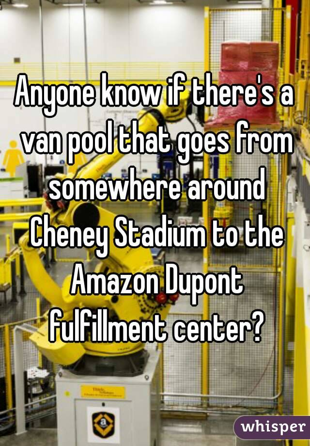 Anyone know if there's a van pool that goes from somewhere around Cheney Stadium to the Amazon Dupont fulfillment center?