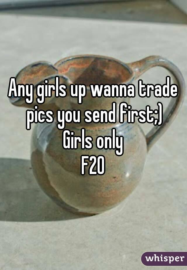 Any girls up wanna trade pics you send first;) Girls only F20