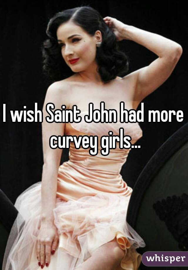 I wish Saint John had more curvey girls...