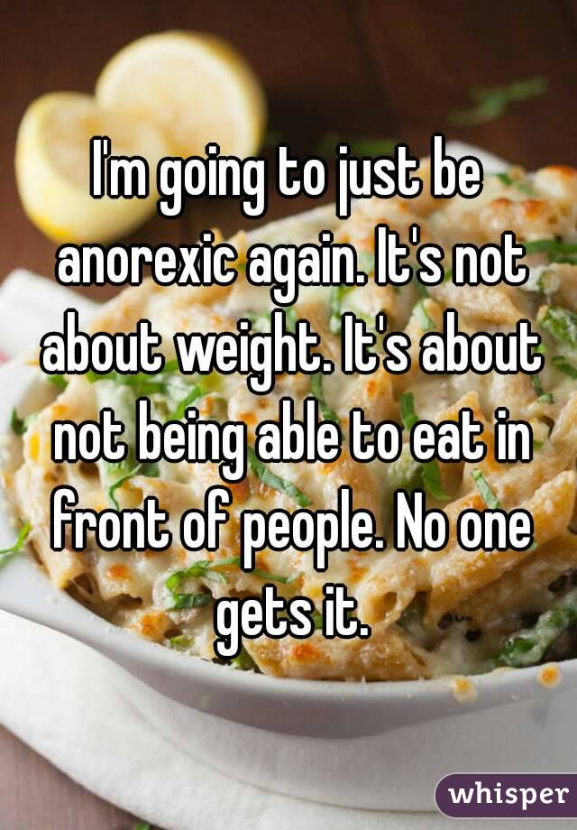 I'm going to just be anorexic again. It's not about weight. It's about not being able to eat in front of people. No one gets it.