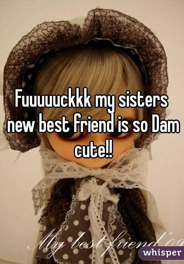 Fuuuuuckkk my sisters new best friend is so Dam cute!!