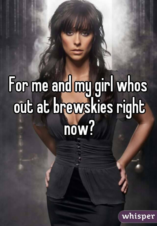 For me and my girl whos out at brewskies right now?