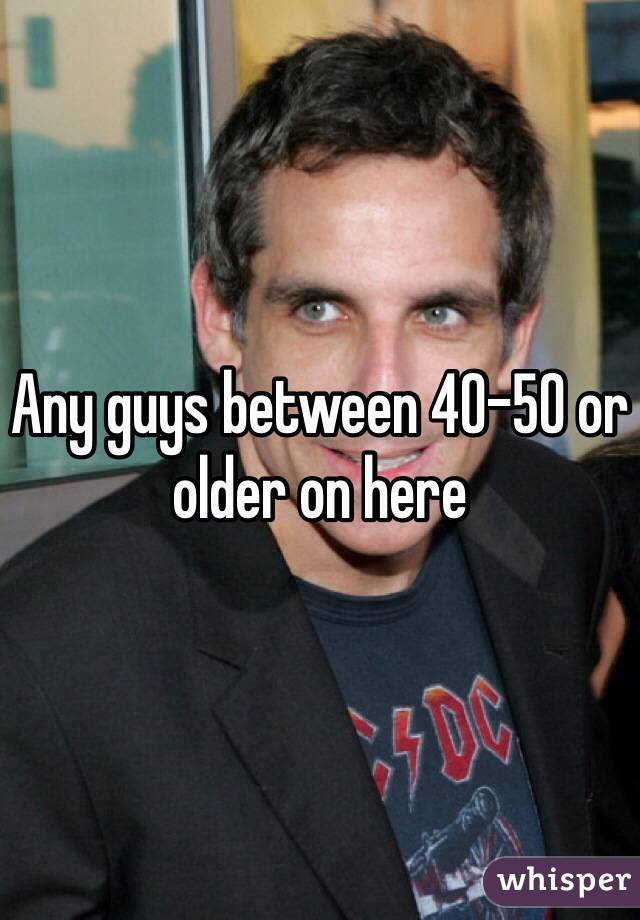 Any guys between 40-50 or older on here