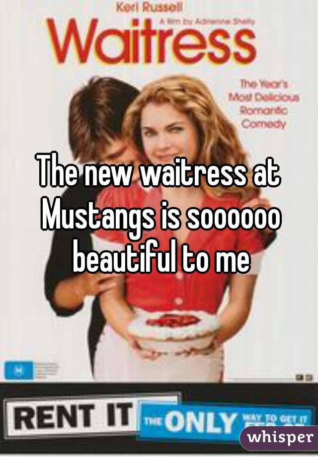 The new waitress at Mustangs is soooooo beautiful to me
