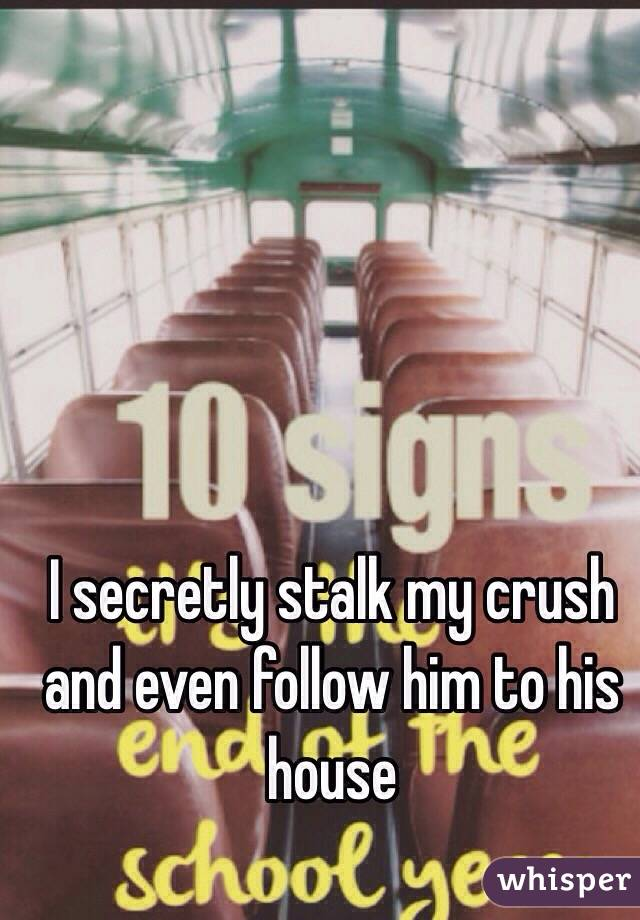 I secretly stalk my crush and even follow him to his house
