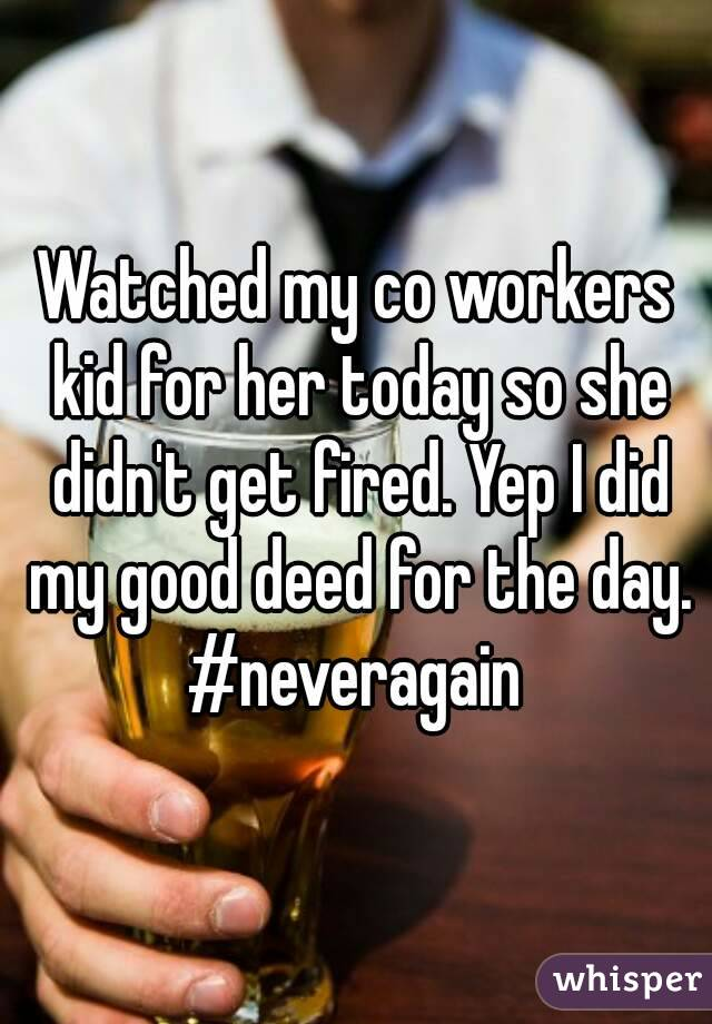 Watched my co workers kid for her today so she didn't get fired. Yep I did my good deed for the day. #neveragain