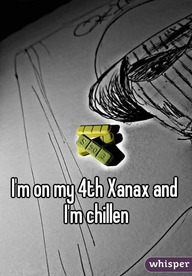 I'm on my 4th Xanax and I'm chillen