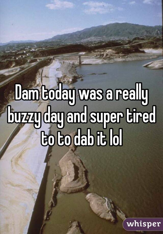 Dam today was a really buzzy day and super tired to to dab it lol