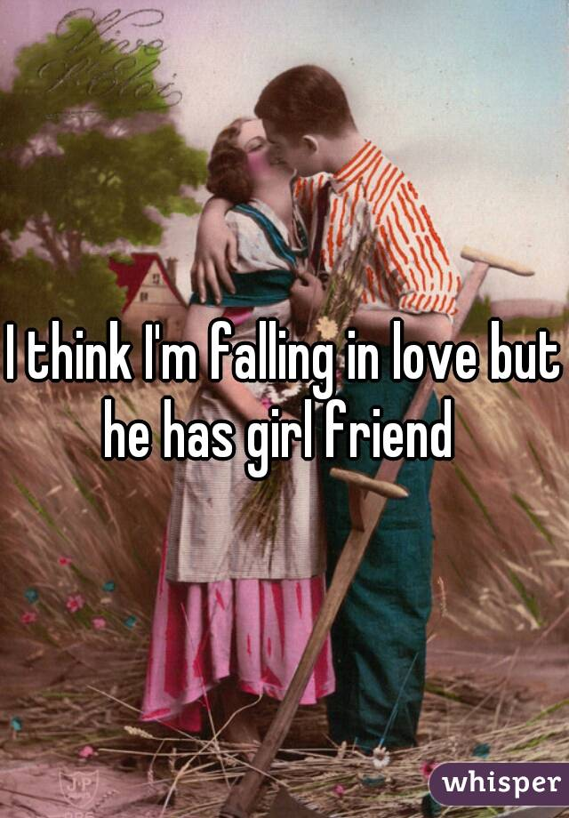 I think I'm falling in love but he has girl friend