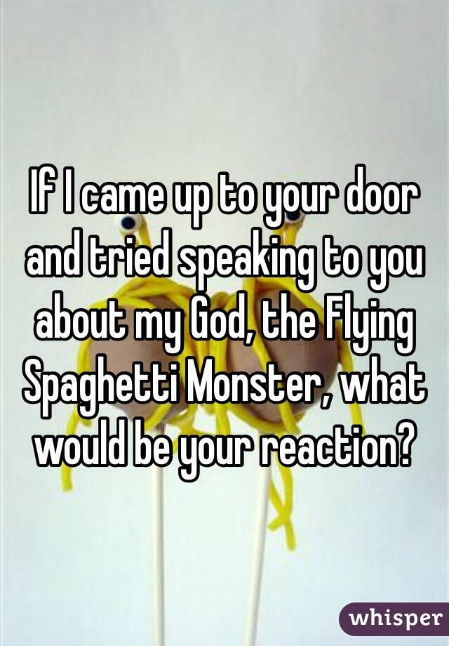 If I came up to your door and tried speaking to you about my God, the Flying Spaghetti Monster, what would be your reaction?