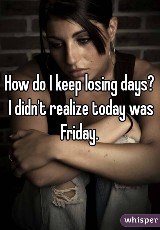 How do I keep losing days? I didn't realize today was Friday.