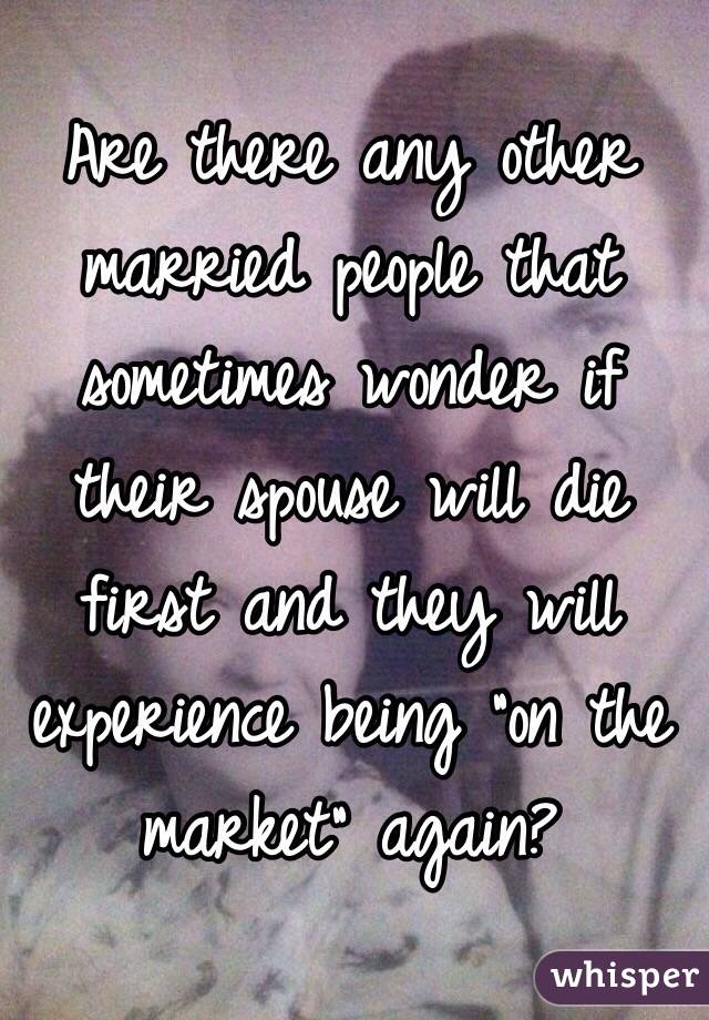 "Are there any other married people that sometimes wonder if their spouse will die first and they will experience being ""on the market"" again?"
