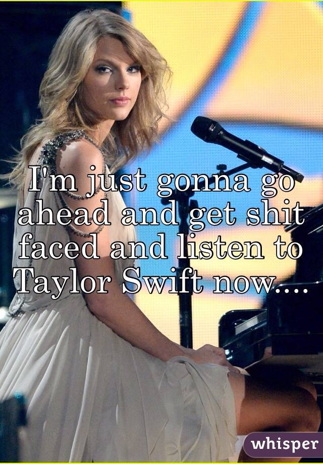 I'm just gonna go ahead and get shit faced and listen to Taylor Swift now....
