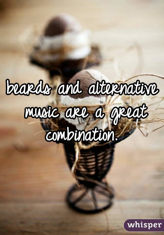 beards and alternative music are a great combination.