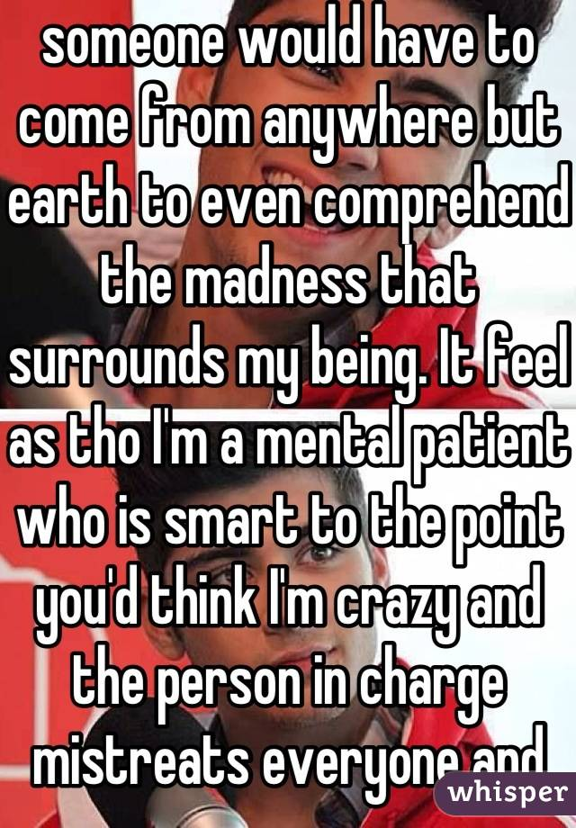 someone would have to come from anywhere but earth to even comprehend the madness that surrounds my being. It feel as tho I'm a mental patient who is smart to the point you'd think I'm crazy and the person in charge mistreats everyone and gets away with it but I get it the worse behind closed doors