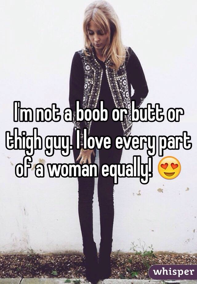 I'm not a boob or butt or thigh guy. I love every part of a woman equally! 😍