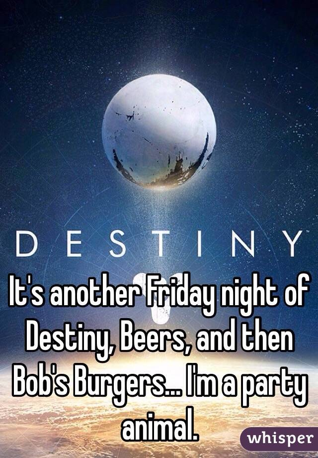It's another Friday night of Destiny, Beers, and then Bob's Burgers... I'm a party animal.