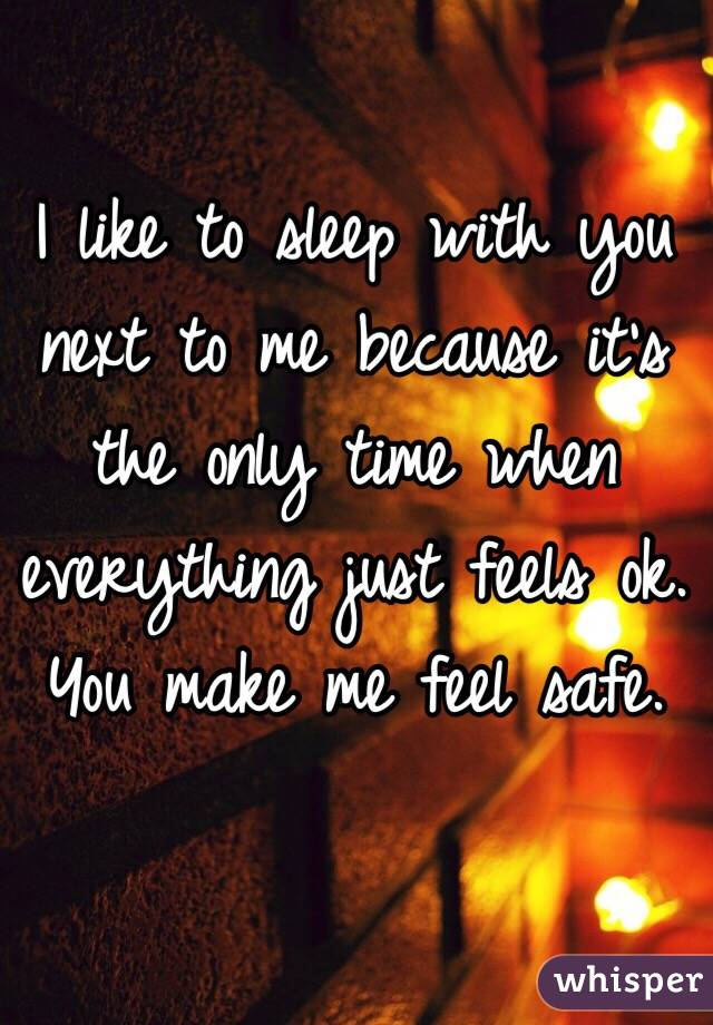 I like to sleep with you next to me because it's the only time when everything just feels ok.  You make me feel safe.