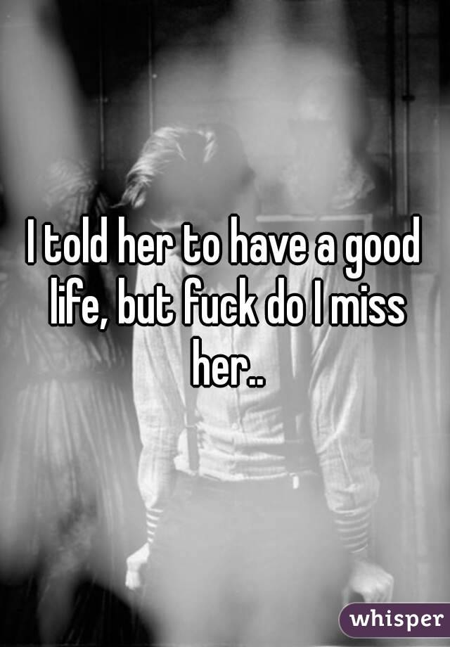 I told her to have a good life, but fuck do I miss her..