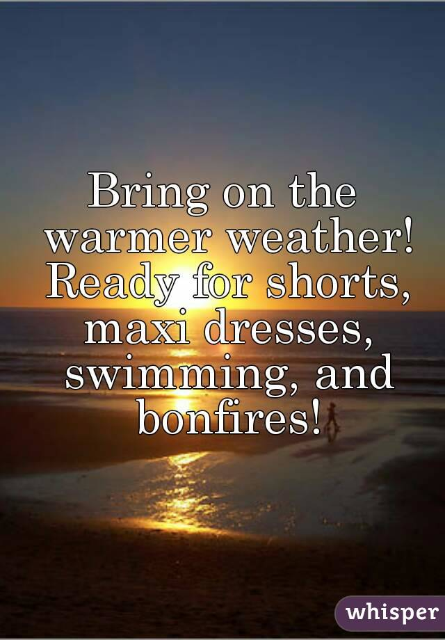 Bring on the warmer weather! Ready for shorts, maxi dresses, swimming, and bonfires!