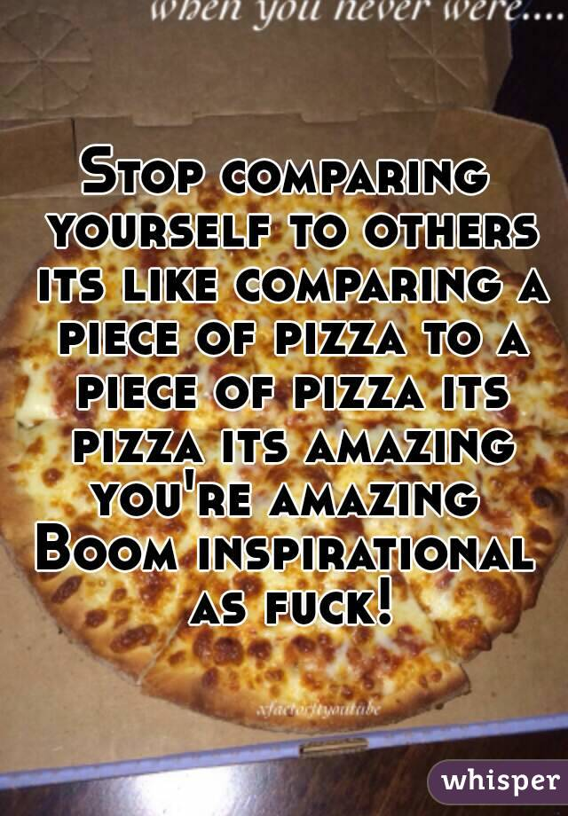 Stop comparing yourself to others its like comparing a piece of pizza to a piece of pizza its pizza its amazing you're amazing  Boom inspirational as fuck!