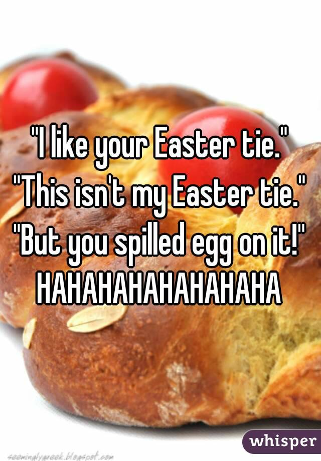 """""""I like your Easter tie."""" """"This isn't my Easter tie."""" """"But you spilled egg on it!"""" HAHAHAHAHAHAHAHA"""