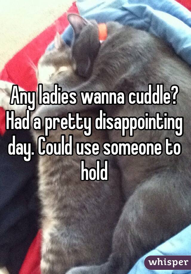 Any ladies wanna cuddle? Had a pretty disappointing day. Could use someone to hold
