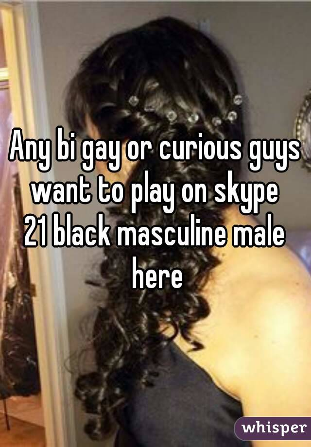 Any bi gay or curious guys want to play on skype  21 black masculine male here