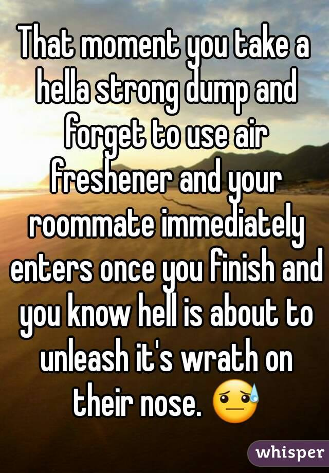 That moment you take a hella strong dump and forget to use air freshener and your roommate immediately enters once you finish and you know hell is about to unleash it's wrath on their nose. 😓