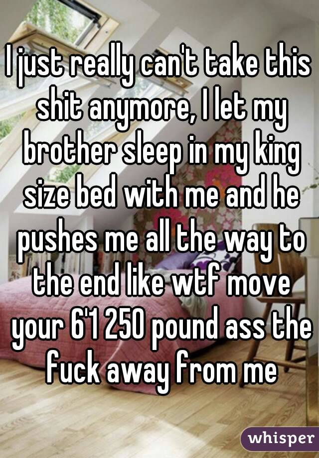 I just really can't take this shit anymore, I let my brother sleep in my king size bed with me and he pushes me all the way to the end like wtf move your 6'1 250 pound ass the fuck away from me