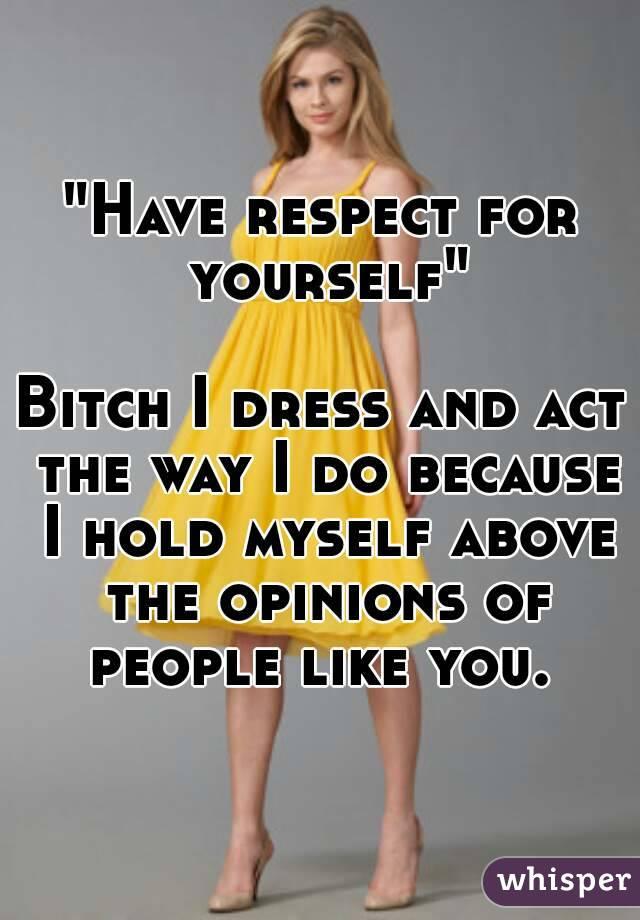 """""""Have respect for yourself""""  Bitch I dress and act the way I do because I hold myself above the opinions of people like you."""