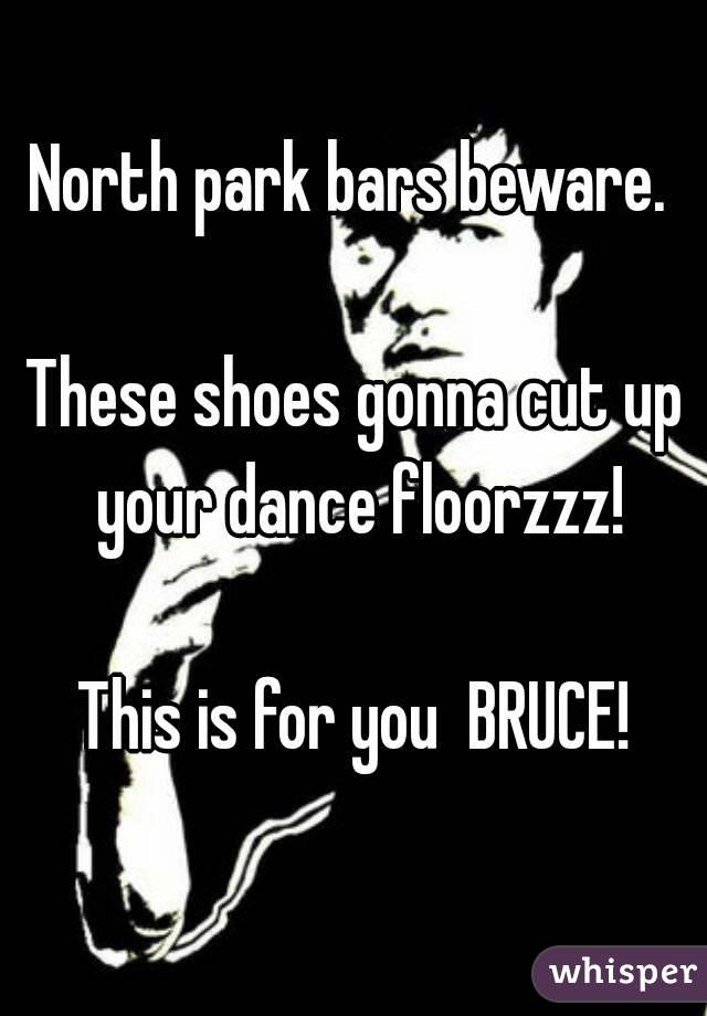 North park bars beware.   These shoes gonna cut up your dance floorzzz!  This is for you  BRUCE!