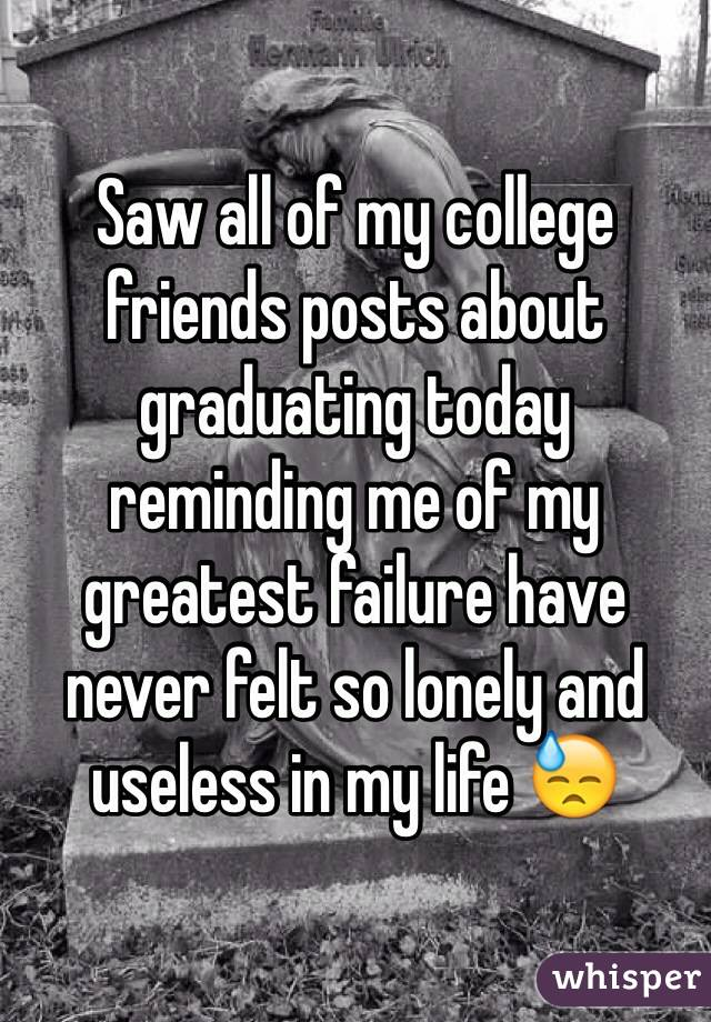 Saw all of my college friends posts about graduating today reminding me of my greatest failure have never felt so lonely and useless in my life 😓