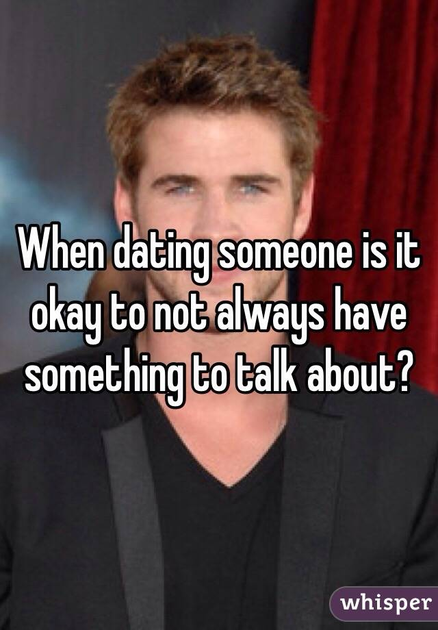 When dating someone is it okay to not always have something to talk about?