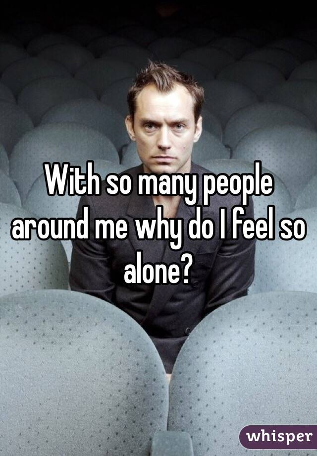 With so many people around me why do I feel so alone?