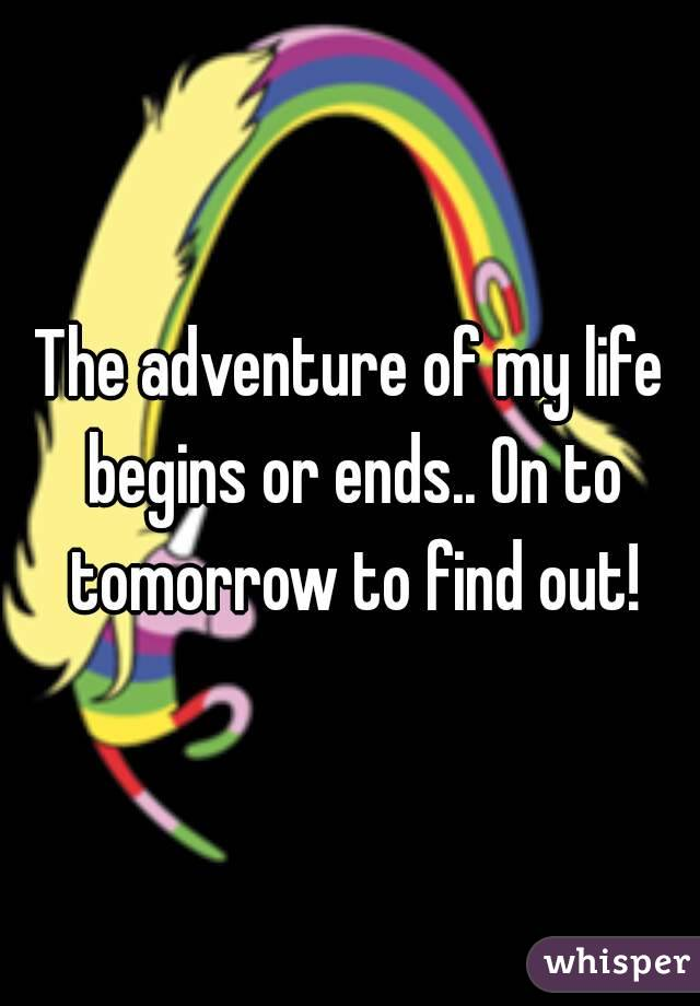 The adventure of my life begins or ends.. On to tomorrow to find out!