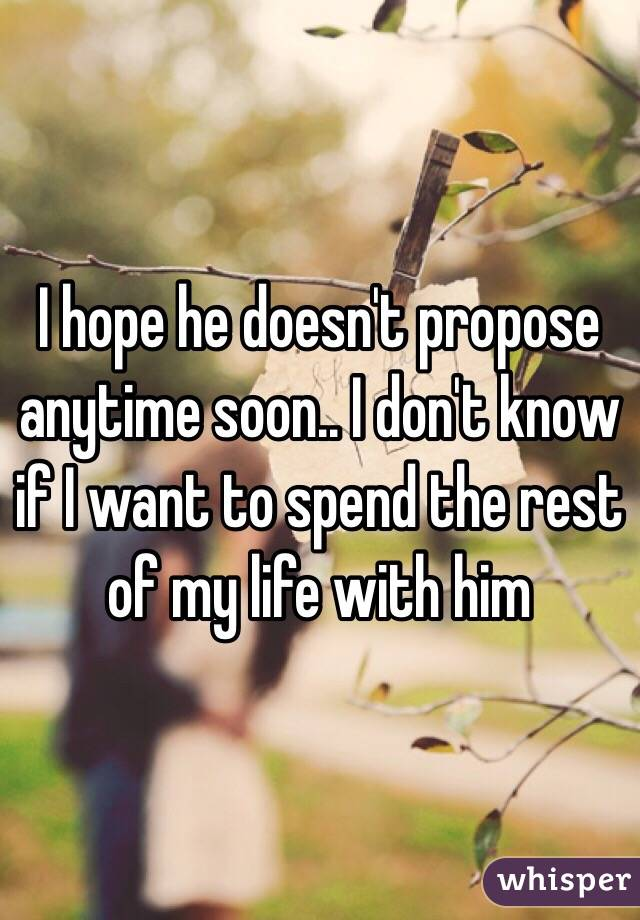 I hope he doesn't propose anytime soon.. I don't know if I want to spend the rest of my life with him